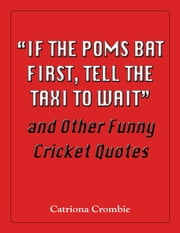 """If the Poms Bat First, Tell the Taxi to Wait"" and Other Funny Cricket Quotes ebook by Catriona Crombie"