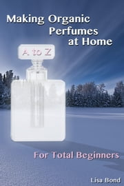 A to Z Making Organic Perfumes at Home for Total Beginners ebook by Lisa Bond