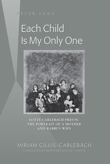 Each Child Is My Only One - Lotte Carlebach-Preuss, the Portrait of a Mother and Rabbi's Wife ebook by Miriam Gillis-Carlebach