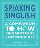 Spiaking English - A Companion to how Singaporean communicate ebook by Dr Gwee Li Sui