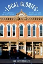 Local Glories - Opera Houses on Main Street, Where Art and Community Meet ebook by Ann Satterthwaite