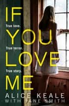 If You Love Me: True love. True terror. True story. ebook by Alice Keale, Jane Smith