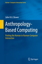 Anthropology-Based Computing - Putting the Human in Human-Computer Interaction ebook by John N.A. Brown
