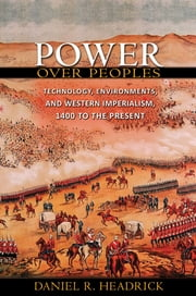 Power over Peoples - Technology, Environments, and Western Imperialism, 1400 to the Present ebook by Daniel R. Headrick