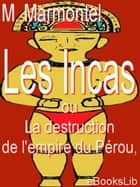 Les Incas, ou La destruction de l'empire du Pérou ebook by M. Marmontel