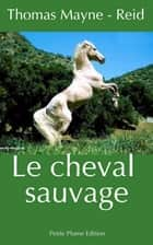 Le cheval sauvage ebook by Thomas Mayne-Reid