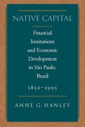 Native Capital - Financial Institutions and Economic Development in São Paulo, Brazil, 1850-1920 ebook by Anne Hanley