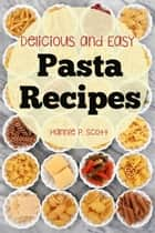 Delicious and Easy Pasta Recipes ebook by Hannie P. Scott