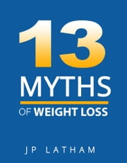 13 MYTHS OF WEIGHT LOSS - weight loss ebook by JP LATHAM