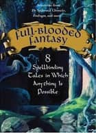 Full-Blooded Fantasy - 8 Spellbinding Tales in Which Anything Is Possible ebook by Nancy Farmer, JT Petty, Hilari Bell,...