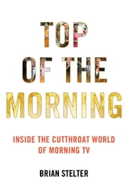 Top of the Morning - Inside the Cutthroat World of Morning TV ebook by Brian Stelter