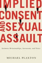 Implied Consent and Sexual Assault - Intimate Relationships, Autonomy, and Voice ebook by