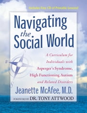 Navigating the Social World - A Curriculum for Individuals with Asperger's Syndrome, High Functioning Autism and Related Disorders ebook by Jeanette McAfee