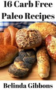 16 Carb Free Paleo Bread Recipes ebook by Belinda Gibbons