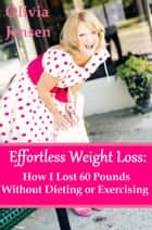 Effortless Weight Loss:How I Lost 60 Pounds Without Dieting or Exercising ebook by Olivia Jensen