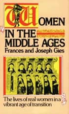 Women in the Middle Ages - The Lives of Real Women in a Vibrant Age of Transition ebook by Joseph Gies, Frances Gies