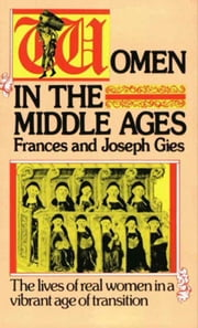 Women in the Middle Ages - The Lives of Real Women in a Vibrant Age of Transition ebook by Joseph Gies,Frances Gies