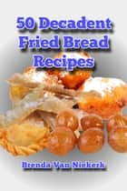 50 Decadent Fried Bread Recipes ebook by Brenda Van Niekerk