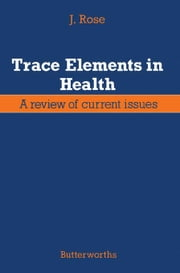 Trace Elements in Health: A Review of Current Issues ebook by Rose, J.