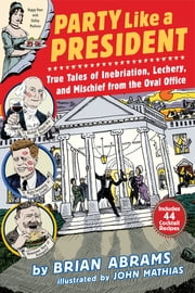 Party Like a President - True Tales of Inebriation, Lechery, and Mischief From the Oval Office ebook by Brian Abrams,John Mathias
