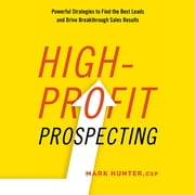 High-Profit Prospecting - Powerful Strategies to Find the Best Leads and Drive Breakthrough Sales Results audiobook by Mark Hunter