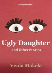 Ugly Daughter and Other Stories ebook by Venla Mäkelä