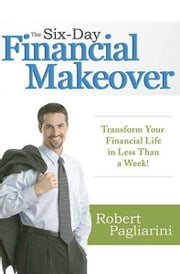 The Six-Day Financial Makeover - Transform Your Financial Life in Less Than a Week! ebook by Robert Pagliarini