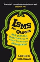 Isms and Ologies - 453 Difficult Doctrines You've Always Pretended to Understand ebook by Arthur Goldwag