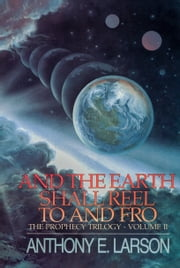 And the Earth Shall Reel To and Fro: The Prophecy Trilogy, Volume II ebook by Anthony E. Larson