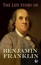 The Life Story of Benjamin Franklin - Autobiography - Ancestry & Early Life, Beginning Business in Philadelphia, First Public Service & Duties, Franklin's Defense of the Frontier & Scientific Experiments ebook by Benjamin Franklin, Frank Woodworth Pine, E. Boyd Smith