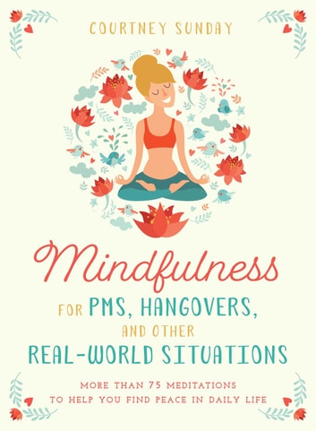 Mindfulness for PMS, Hangovers, and Other Real-World Situations - More Than 75 Meditations to Help You Find Peace in Daily Life ebook by Courtney Sunday