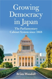 Growing Democracy in Japan - The Parliamentary Cabinet System since 1868 ebook by Brian Woodall