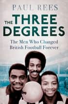 The Three Degrees - The Men Who Changed British Football Forever ebook by Paul Rees