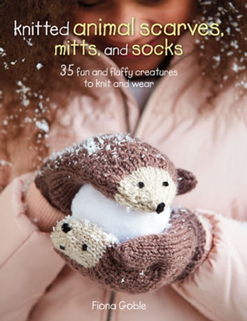 Knitted Animal Scarves, Mitts and Socks - 37 fun and fluffy creatures to knit and wear ebook by Fiona Goble