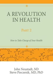 A Revolution in Health Part 2 - How to Take Charge of Your Health ebook by John Neustadt; Steve Pieczenik