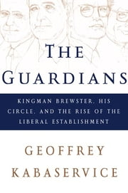 The Guardians: Kingman Brewster, His Circle, and the Rise of the Liberal Establishment ebook by Geoffrey Kabaservice