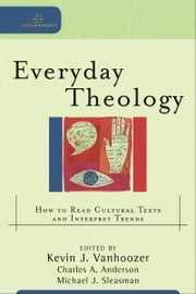 Everyday Theology (Cultural Exegesis) - How to Read Cultural Texts and Interpret Trends ebook by Kevin J. Vanhoozer,Charles A. Anderson,Michael J. Sleasman