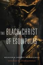 The Black Christ of Esquipulas - Religion and Identity in Guatemala ebook by Douglass Sullivan-Gonzalez