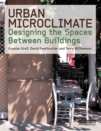 Urban Microclimate - Designing the Spaces Between Buildings ebook by Evyatar Erell,David Pearlmutter,Terence Williamson