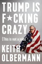 Trump is F*cking Crazy - (This is Not a Joke) ebook by Keith Olbermann