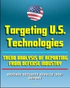 2011 Targeting U.S. Technologies: A Trend Analysis of Reporting from Defense Industry - DSS Protection of National Security Classified Information from Espionage, Sabotage, and Terrorism ebook by Progressive Management