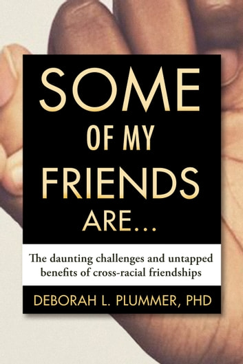 Some of My Friends Are... - The Daunting Challenges and Untapped Benefits of Cross-Racial Friendships ebook by Deborah Plummer