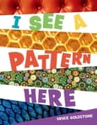 I See a Pattern Here ebook by Bruce Goldstone, Bruce Goldstone