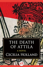 The Death of Attila - A Novel ebook by Cecelia Holland