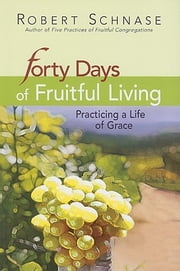 Forty Days of Fruitful Living - Practicing a Life of Grace ebook by Robert Schnase
