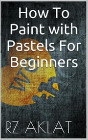 How To Paint with Pastels For Beginners ebook by RZ Aklat