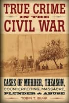 True Crime in the Civil War - Cases of Murder, Treason, Counterfeiting, Massacre, Plunder & Abuse ebook by Tobin T. Buhk