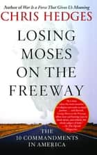 Losing Moses on the Freeway - The 10 Commandments in America ebook by Chris Hedges