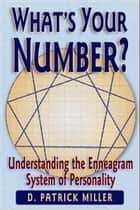 What's Your Number? Understanding the Enneagram System of Personality ebook by D. Patrick Miller