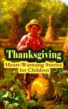 Thanksgiving: Heart-Warming Stories for Children - An Old-Fashioned Thanksgiving, Aunt Susanna's Thanksgiving Dinner, The Queer Little Baker Man, The Genesis of the Doughnut Club, The Thanksgiving of the Wazir, A Turkey for the Stuffing... ebook by